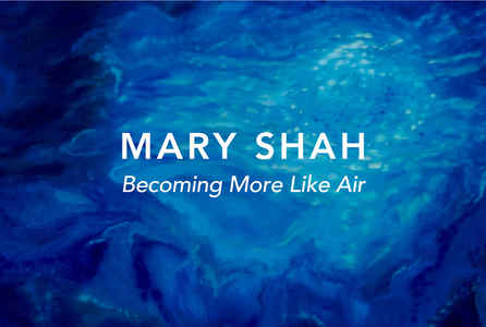 "poster for Mary Shah ""Becoming More Like Air"""